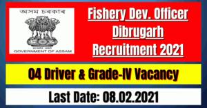 Fishery Dev Officer Dibrugarh Recruitment 2021: 04 Driver & Grade-IV Vacancy
