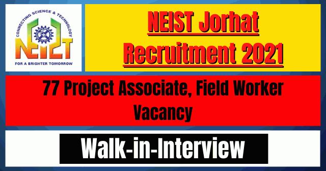 NEIST Jorhat Recruitment 2021: 77 Project Associate, Field Worker Vacancy