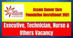 Assam Cancer Care Foundation Recruitment 2021: Executive, Technician, Nurse & Others Vacancy