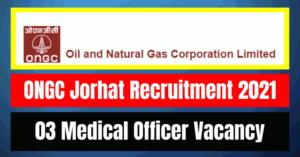 ONGC Jorhat Recruitment 2021: 03 Medical Officer Vacancy