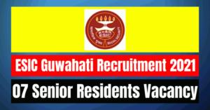 ESIC Guwahati Recruitment 2021: 07 SR Vacancy