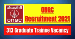 ONGC Recruitment 2021: 313 Graduate Trainee Vacancy