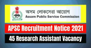 APSC Recruitment Notice 2021: 45 Research Assistant Vacancy